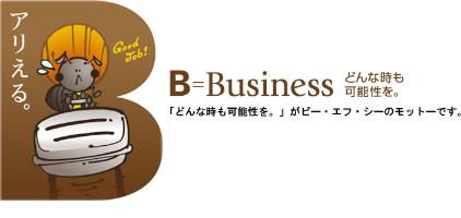 アリえる。 B=Business どんな時も可能性を。 「どんな時も可能性を。」がビー・エフ・シーのモットーです。