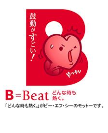 鼓動がすごい! B=Beat どんな時も熱く。 「どんな時も熱く。」がビー・エフ・シーのモットーです。
