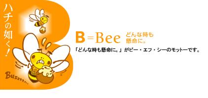 ハチの如く! B=Bee どんな時も懸命に。 「どんな時も懸命に。」がビー・エフ・シーのモットーです。