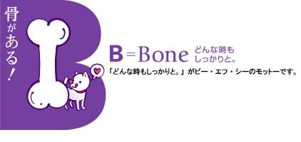 骨がある! B=Born どんな時もしっかりと。 「どんな時もしっかりと。」がビー・エフ・シーのモットーです。