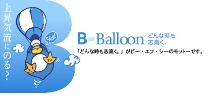 上昇気流にのる? B=Balloon どんな時も志高く。 「どんな時も志高く。」がビー・エフ・シーのモットーです。
